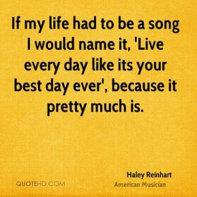 If my life had to be a song I would name it, 'Live every day like its your best day ever', because it pretty much is.