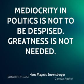 Mediocrity in politics is not to be despised. Greatness is not needed.