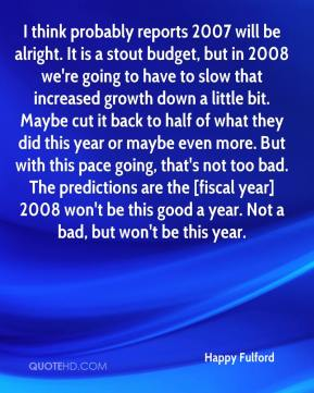 Happy Fulford - I think probably reports 2007 will be alright. It is a stout budget, but in 2008 we're going to have to slow that increased growth down a little bit. Maybe cut it back to half of what they did this year or maybe even more. But with this pace going, that's not too bad. The predictions are the [fiscal year] 2008 won't be this good a year. Not a bad, but won't be this year.