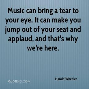 Harold Wheeler - Music can bring a tear to your eye. It can make you jump out of your seat and applaud, and that's why we're here.