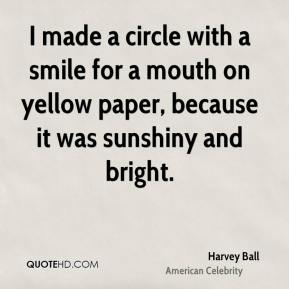 Harvey Ball - I made a circle with a smile for a mouth on yellow paper, because it was sunshiny and bright.