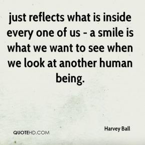 Harvey Ball - just reflects what is inside every one of us - a smile is what we want to see when we look at another human being.
