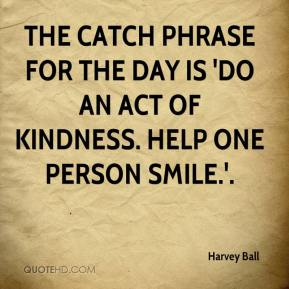 Harvey Ball - The catch phrase for the day is 'Do an act of kindness. Help one person smile.'.