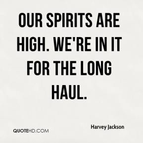 Harvey Jackson - Our spirits are high. We're in it for the long haul.