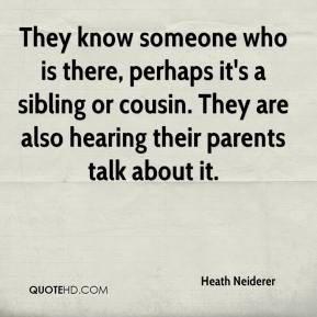 Heath Neiderer - They know someone who is there, perhaps it's a sibling or cousin. They are also hearing their parents talk about it.