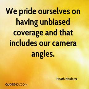 Heath Neiderer - We pride ourselves on having unbiased coverage and that includes our camera angles.