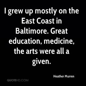 Heather Murren - I grew up mostly on the East Coast in Baltimore. Great education, medicine, the arts were all a given.