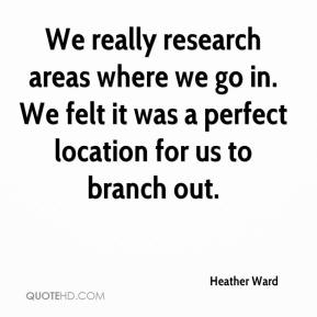Heather Ward - We really research areas where we go in. We felt it was a perfect location for us to branch out.