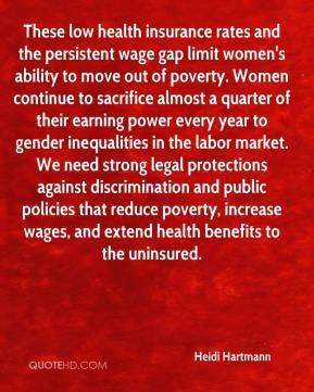 Heidi Hartmann - These low health insurance rates and the persistent wage gap limit women's ability to move out of poverty. Women continue to sacrifice almost a quarter of their earning power every year to gender inequalities in the labor market. We need strong legal protections against discrimination and public policies that reduce poverty, increase wages, and extend health benefits to the uninsured.