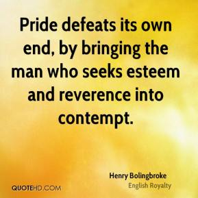 Henry Bolingbroke - Pride defeats its own end, by bringing the man who seeks esteem and reverence into contempt.