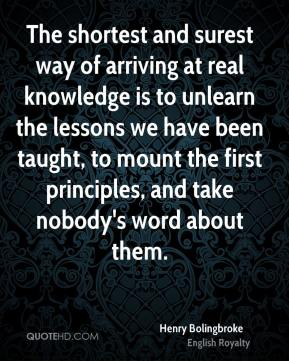 The shortest and surest way of arriving at real knowledge is to unlearn the lessons we have been taught, to mount the first principles, and take nobody's word about them.