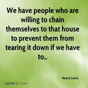 We have people who are willing to chain themselves to that house to prevent them from tearing it down if we have to.