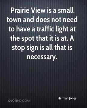 Herman Jones - Prairie View is a small town and does not need to have a traffic light at the spot that it is at. A stop sign is all that is necessary.