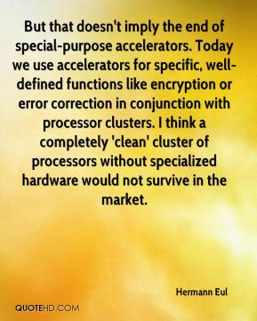 Hermann Eul - But that doesn't imply the end of special-purpose accelerators. Today we use accelerators for specific, well-defined functions like encryption or error correction in conjunction with processor clusters. I think a completely 'clean' cluster of processors without specialized hardware would not survive in the market.