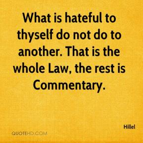 Hillel - What is hateful to thyself do not do to another. That is the whole Law, the rest is Commentary.