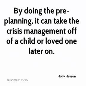 Holly Hanson - By doing the pre-planning, it can take the crisis management off of a child or loved one later on.