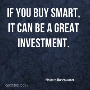 Howard Rosenkrantz - If you buy smart, it can be a great investment.