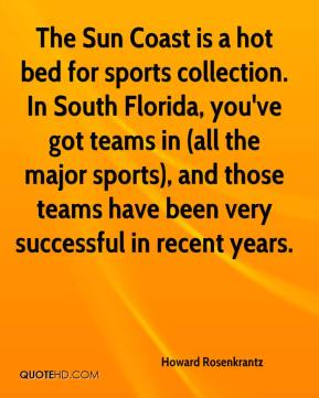 The Sun Coast is a hot bed for sports collection. In South Florida, you've got teams in (all the major sports), and those teams have been very successful in recent years.
