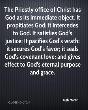 Hugh Martin - The Priestly office of Christ has God as its immediate object. It propitiates God; it intercedes to God. It satisfies God's justice; It pacifies God's wrath: it secures God's favor; it seals God's covenant love; and gives effect to God's eternal purpose and grace.