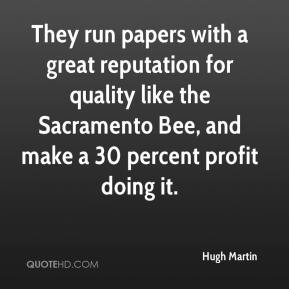 Hugh Martin - They run papers with a great reputation for quality like the Sacramento Bee, and make a 30 percent profit doing it.