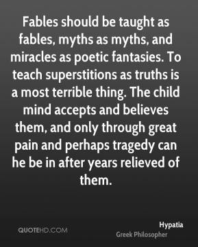 Hypatia - Fables should be taught as fables, myths as myths, and miracles as poetic fantasies. To teach superstitions as truths is a most terrible thing. The child mind accepts and believes them, and only through great pain and perhaps tragedy can he be in after years relieved of them.