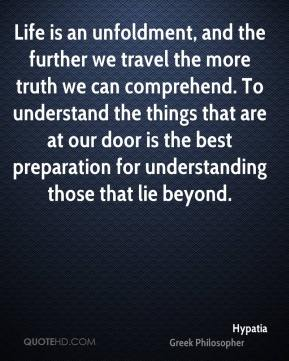 Life is an unfoldment, and the further we travel the more truth we can comprehend. To understand the things that are at our door is the best preparation for understanding those that lie beyond.