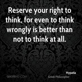 Hypatia - Reserve your right to think, for even to think wrongly is better than not to think at all.