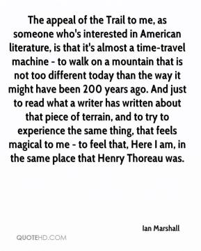 Ian Marshall - The appeal of the Trail to me, as someone who's interested in American literature, is that it's almost a time-travel machine - to walk on a mountain that is not too different today than the way it might have been 200 years ago. And just to read what a writer has written about that piece of terrain, and to try to experience the same thing, that feels magical to me - to feel that, Here I am, in the same place that Henry Thoreau was.