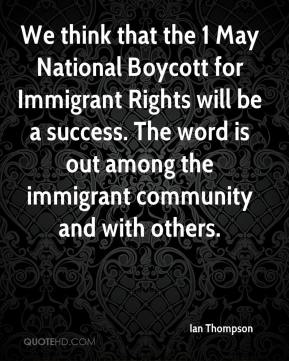 Ian Thompson - We think that the 1 May National Boycott for Immigrant Rights will be a success. The word is out among the immigrant community and with others.