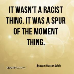 It wasn't a racist thing. It was a spur of the moment thing.