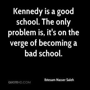 Kennedy is a good school. The only problem is, it's on the verge of becoming a bad school.