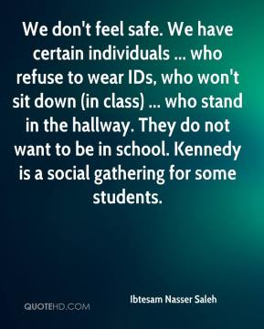 Ibtesam Nasser Saleh - We don't feel safe. We have certain individuals ... who refuse to wear IDs, who won't sit down (in class) ... who stand in the hallway. They do not want to be in school. Kennedy is a social gathering for some students.