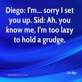 Ice Age - Diego: I'm... sorry I set you up. Sid: Ah, you know me, I'm too lazy to hold a grudge.