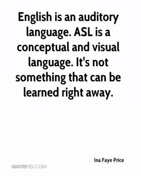 Ina Faye Price - English is an auditory language. ASL is a conceptual and visual language. It's not something that can be learned right away.