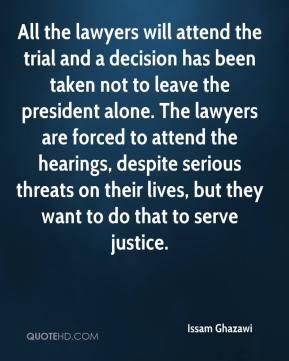 Issam Ghazawi - All the lawyers will attend the trial and a decision has been taken not to leave the president alone. The lawyers are forced to attend the hearings, despite serious threats on their lives, but they want to do that to serve justice.