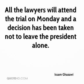 Issam Ghazawi - All the lawyers will attend the trial on Monday and a decision has been taken not to leave the president alone.