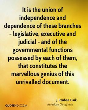 J. Reuben Clark - It is the union of independence and dependence of these branches - legislative, executive and judicial - and of the governmental functions possessed by each of them, that constitutes the marvellous genius of this unrivalled document.