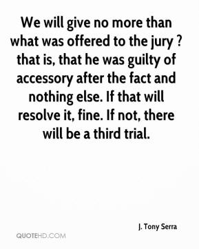 J. Tony Serra - We will give no more than what was offered to the jury ? that is, that he was guilty of accessory after the fact and nothing else. If that will resolve it, fine. If not, there will be a third trial.