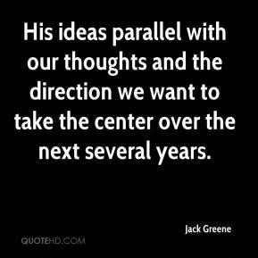 Jack Greene - His ideas parallel with our thoughts and the direction we want to take the center over the next several years.
