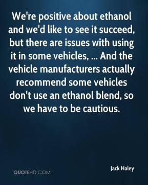 Jack Haley - We're positive about ethanol and we'd like to see it succeed, but there are issues with using it in some vehicles, ... And the vehicle manufacturers actually recommend some vehicles don't use an ethanol blend, so we have to be cautious.