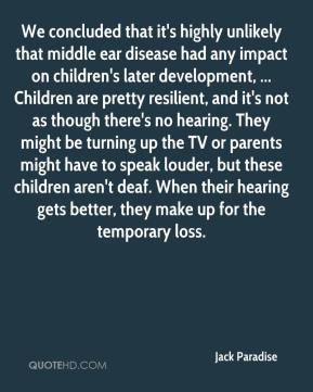Jack Paradise - We concluded that it's highly unlikely that middle ear disease had any impact on children's later development, ... Children are pretty resilient, and it's not as though there's no hearing. They might be turning up the TV or parents might have to speak louder, but these children aren't deaf. When their hearing gets better, they make up for the temporary loss.