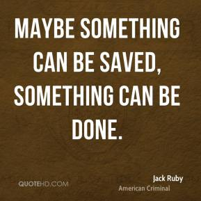 Jack Ruby - Maybe something can be saved, something can be done.