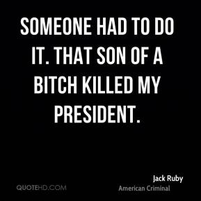 Someone had to do it. That son of a bitch killed my President.