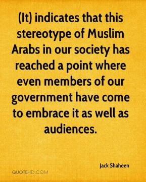 Jack Shaheen - (It) indicates that this stereotype of Muslim Arabs in our society has reached a point where even members of our government have come to embrace it as well as audiences.