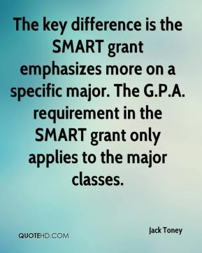 Jack Toney - The key difference is the SMART grant emphasizes more on a specific major. The G.P.A. requirement in the SMART grant only applies to the major classes.