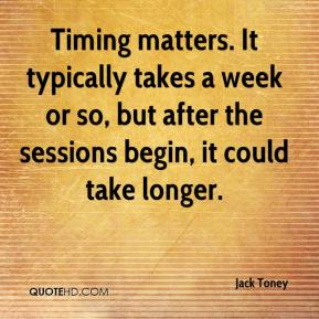 Jack Toney - Timing matters. It typically takes a week or so, but after the sessions begin, it could take longer.