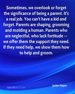 Jackie Hayes - Sometimes, we overlook or forget the significance of being a parent. It's a real job. You can't have a kid and forget. Parents are shaping, grooming and molding a human. Parents who are neglectful, who lack fortitude -- we offer them the support they need. If they need help, we show them how to help and groom.