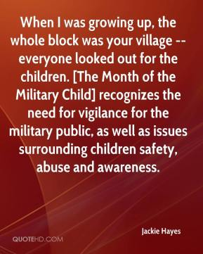Jackie Hayes - When I was growing up, the whole block was your village -- everyone looked out for the children. [The Month of the Military Child] recognizes the need for vigilance for the military public, as well as issues surrounding children safety, abuse and awareness.