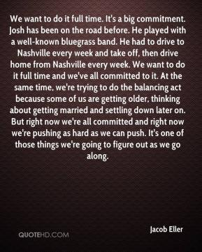 Jacob Eller - We want to do it full time. It's a big commitment. Josh has been on the road before. He played with a well-known bluegrass band. He had to drive to Nashville every week and take off, then drive home from Nashville every week. We want to do it full time and we've all committed to it. At the same time, we're trying to do the balancing act because some of us are getting older, thinking about getting married and settling down later on. But right now we're all committed and right now we're pushing as hard as we can push. It's one of those things we're going to figure out as we go along.