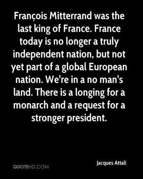 François Mitterrand was the last king of France. France today is no longer a truly independent nation, but not yet part of a global European nation. We're in a no man's land. There is a longing for a monarch and a request for a stronger president.